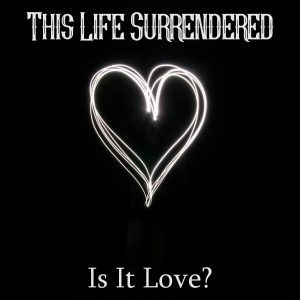 This life surrendered - is it love
